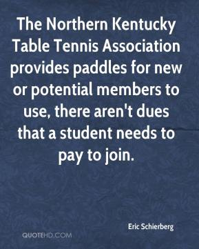 Eric Schierberg - The Northern Kentucky Table Tennis Association provides paddles for new or potential members to use, there aren't dues that a student needs to pay to join.