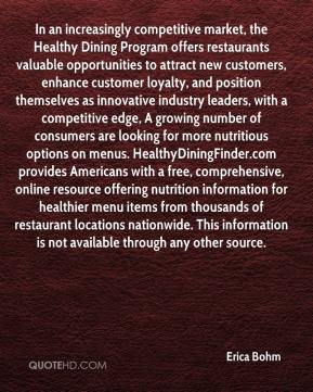 Erica Bohm - In an increasingly competitive market, the Healthy Dining Program offers restaurants valuable opportunities to attract new customers, enhance customer loyalty, and position themselves as innovative industry leaders, with a competitive edge, A growing number of consumers are looking for more nutritious options on menus. HealthyDiningFinder.com provides Americans with a free, comprehensive, online resource offering nutrition information for healthier menu items from thousands of restaurant locations nationwide. This information is not available through any other source.