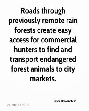 Erick Brownstein - Roads through previously remote rain forests create easy access for commercial hunters to find and transport endangered forest animals to city markets.