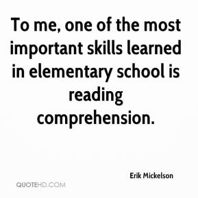 Erik Mickelson - To me, one of the most important skills learned in elementary school is reading comprehension.