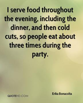 Erika Bonacolta - I serve food throughout the evening, including the dinner, and then cold cuts, so people eat about three times during the party.