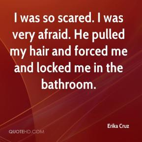 Erika Cruz - I was so scared. I was very afraid. He pulled my hair and forced me and locked me in the bathroom.