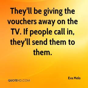 Eva Melo - They'll be giving the vouchers away on the TV. If people call in, they'll send them to them.