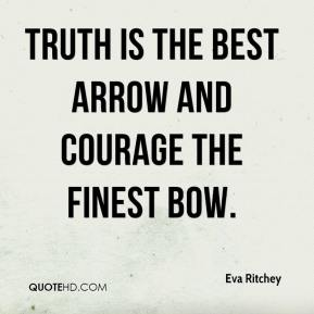 Eva Ritchey - Truth is the best arrow and courage the finest bow.