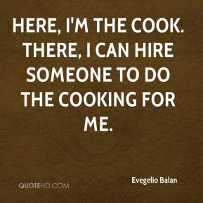 Evegelio Balan - Here, I'm the cook. There, I can hire someone to do the cooking for me.
