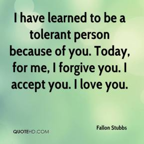 Fallon Stubbs - I have learned to be a tolerant person because of you. Today, for me, I forgive you. I accept you. I love you.