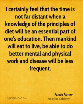 I certainly feel that the time is not far distant when a knowledge of the principles of diet will be an essential part of one's education. Then mankind will eat to live, be able to do better mental and physical work and disease will be less frequent.