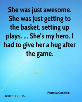 Fantasia Goodwin - She was just awesome. She was just getting to the basket, setting up plays. ... She's my hero. I had to give her a hug after the game.