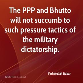 Farhatullah Babar - The PPP and Bhutto will not succumb to such pressure tactics of the military dictatorship.