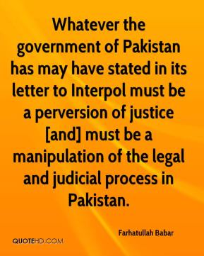Farhatullah Babar - Whatever the government of Pakistan has may have stated in its letter to Interpol must be a perversion of justice [and] must be a manipulation of the legal and judicial process in Pakistan.