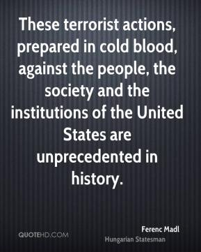 Ferenc Madl - These terrorist actions, prepared in cold blood, against the people, the society and the institutions of the United States are unprecedented in history.
