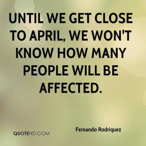 Fernando Rodriquez - Until we get close to April, we won't know how many people will be affected.