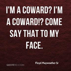 Floyd Mayweather Sr - I'm a coward? I'm a coward!? Come say that to my face.