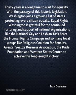 Fran Dunaway - Thirty years is a long time to wait for equality. With the passage of this historic legislation, Washington joins a growing list of states protecting every citizen equally. Equal Rights Washington is grateful for the continued nurturing and support of national organizations like the National Gay and Lesbian Task Force, the Human Rights Campaign and so many local groups like Religious Coalition for Equality, Greater Seattle Business Association, the Pride Foundation and Western States Center, to achieve this long-sought victory.