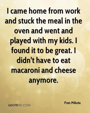 I came home from work and stuck the meal in the oven and went and played with my kids. I found it to be great. I didn't have to eat macaroni and cheese anymore.