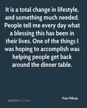Fran Mikuta - It is a total change in lifestyle, and something much needed. People tell me every day what a blessing this has been in their lives. One of the things I was hoping to accomplish was helping people get back around the dinner table.
