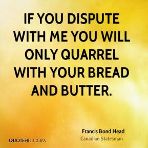 Francis Bond Head - If you dispute with me you will only quarrel with your bread and butter.
