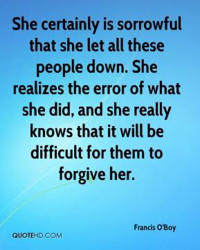 Francis O'Boy - She certainly is sorrowful that she let all these people down. She realizes the error of what she did, and she really knows that it will be difficult for them to forgive her.