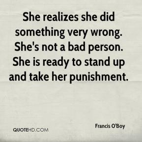 Francis O'Boy - She realizes she did something very wrong. She's not a bad person. She is ready to stand up and take her punishment.
