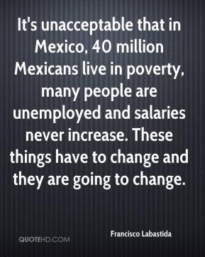 Francisco Labastida - It's unacceptable that in Mexico, 40 million Mexicans live in poverty, many people are unemployed and salaries never increase. These things have to change and they are going to change.