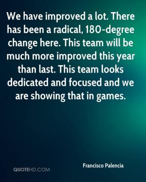 We have improved a lot. There has been a radical, 180-degree change here. This team will be much more improved this year than last. This team looks dedicated and focused and we are showing that in games.