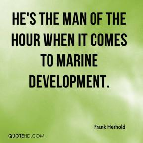 Frank Herhold - He's the man of the hour when it comes to marine development.