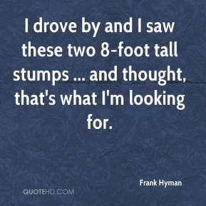 Frank Hyman - I drove by and I saw these two 8-foot tall stumps ... and thought, that's what I'm looking for.