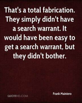 Frank Mainiero - That's a total fabrication. They simply didn't have a search warrant. It would have been easy to get a search warrant, but they didn't bother.