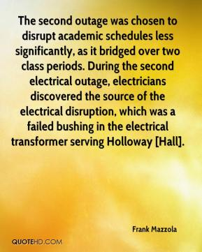 Frank Mazzola - The second outage was chosen to disrupt academic schedules less significantly, as it bridged over two class periods. During the second electrical outage, electricians discovered the source of the electrical disruption, which was a failed bushing in the electrical transformer serving Holloway [Hall].