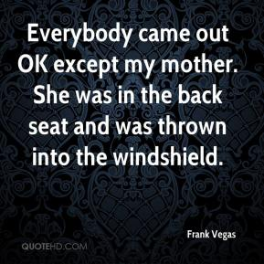 Frank Vegas - Everybody came out OK except my mother. She was in the back seat and was thrown into the windshield.