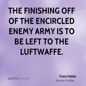Franz Halder - The finishing off of the encircled enemy army is to be left to the Luftwaffe.