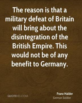 The reason is that a military defeat of Britain will bring about the disintegration of the British Empire. This would not be of any benefit to Germany.