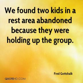 Fred Gottshalk - We found two kids in a rest area abandoned because they were holding up the group.
