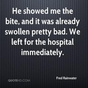 Fred Rainwater - He showed me the bite, and it was already swollen pretty bad. We left for the hospital immediately.