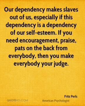 Fritz Perls - Our dependency makes slaves out of us, especially if this dependency is a dependency of our self-esteem. If you need encouragement, praise, pats on the back from everybody, then you make everybody your judge.