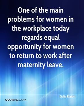Galia Etzion - One of the main problems for women in the workplace today regards equal opportunity for women to return to work after maternity leave.