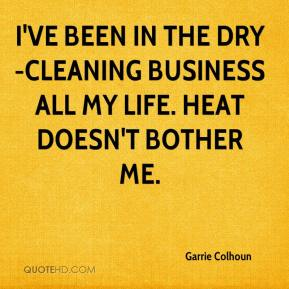 Garrie Colhoun - I've been in the dry-cleaning business all my life. Heat doesn't bother me.
