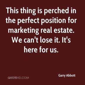 Garry Abbott - This thing is perched in the perfect position for marketing real estate. We can't lose it. It's here for us.