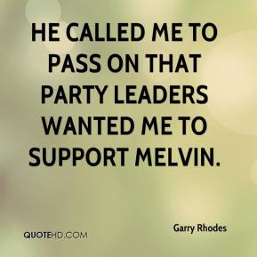 Garry Rhodes - He called me to pass on that party leaders wanted me to support Melvin.