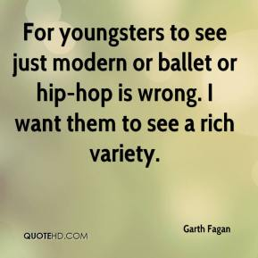 Garth Fagan - For youngsters to see just modern or ballet or hip-hop is wrong. I want them to see a rich variety.
