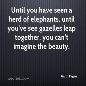 Garth Fagan - Until you have seen a herd of elephants, until you've see gazelles leap together, you can't imagine the beauty.
