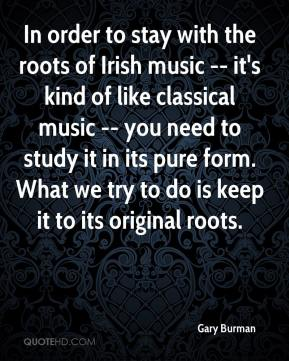 Gary Burman - In order to stay with the roots of Irish music -- it's kind of like classical music -- you need to study it in its pure form. What we try to do is keep it to its original roots.