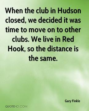 Gary Finkle - When the club in Hudson closed, we decided it was time to move on to other clubs. We live in Red Hook, so the distance is the same.