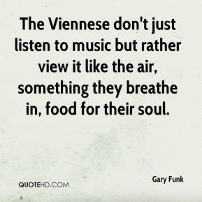 Gary Funk - The Viennese don't just listen to music but rather view it like the air, something they breathe in, food for their soul.
