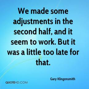 Gary Klingensmith - We made some adjustments in the second half, and it seem to work. But it was a little too late for that.