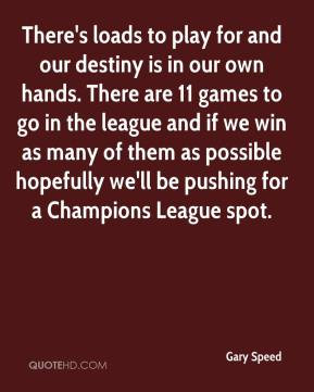 Gary Speed - There's loads to play for and our destiny is in our own hands. There are 11 games to go in the league and if we win as many of them as possible hopefully we'll be pushing for a Champions League spot.