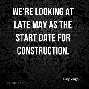 Gary Vargas - We're looking at late May as the start date for construction.