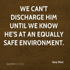 Gary West - We can't discharge him until we know he's at an equally safe environment.