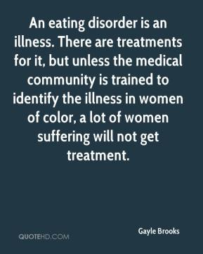 Gayle Brooks - An eating disorder is an illness. There are treatments for it, but unless the medical community is trained to identify the illness in women of color, a lot of women suffering will not get treatment.