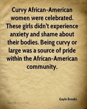 Gayle Brooks - Curvy African-American women were celebrated. These girls didn't experience anxiety and shame about their bodies. Being curvy or large was a source of pride within the African-American community.